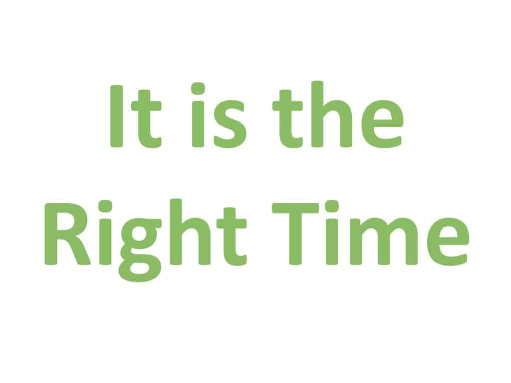 It is the right time